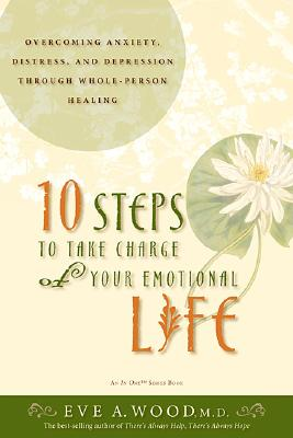 10 Steps to Take Charge of Your Emotional Life By Wood, Eve A., M.D.
